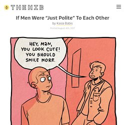 """If Men Were """"Just Polite"""" To Each Other - by Kasia Babis"""