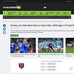 Soi kèo, dự đoán West Ham vs Aston Villa, 3h00 ngày 1/12 giải Ngoại hạng Anh