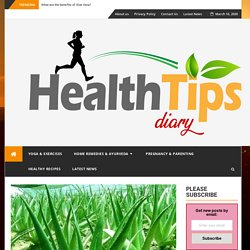 What are the benefits of Aloe Vera?- Health Tips Diary