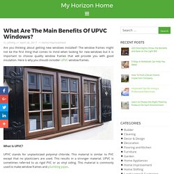 What Are The Main Benefits Of UPVC Windows? - My Horizon Home