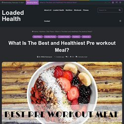 What Is The Best and Healthiest Pre workout Meal? - Loaded Health