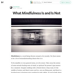 What Mindfulness Is and Is Not — Better Humans
