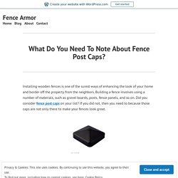 What Do You Need To Note About Fence Post Caps? – Fence Armor