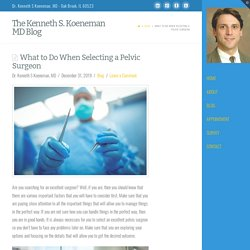 What to Do When Selecting a Pelvic Surgeon