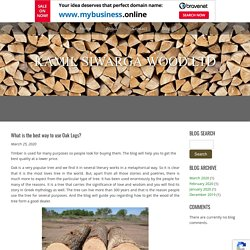 What is the best way to use Oak Logs?
