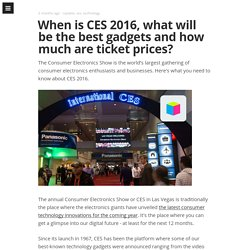 When is CES 2016, what will be the best gadgets and how much are ticket prices?