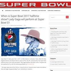 When is Super Bowl 2017 halftime show? Lady Gaga will perform at Super Bowl 51