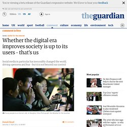Whether the digital era improves society is up to its users – that's us