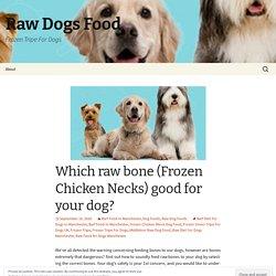 Which raw bone (Frozen Chicken Necks) good for your dog?
