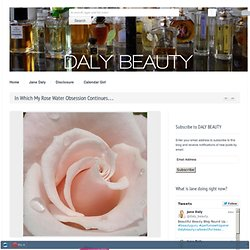 DALY BEAUTY » Jane Daly, beauty guru and perfume whisperer. Beauty and perfume reviews. » In Which My Rose Water Obsession Continues…