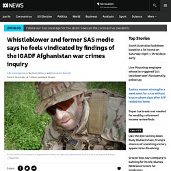 Whistleblower and former SAS medic says he feels vindicated by findings of the IGADF Afghanistan war crimes inquiry - ABC News