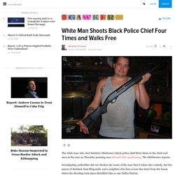 White Man Shoots Black Police Chief Four Times and Walks Free