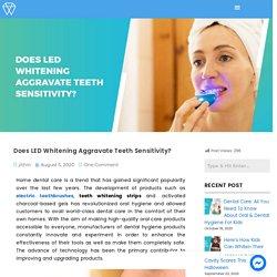 Does LED Whitening Aggravate Teeth Sensitivity?