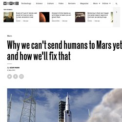 Why we can't send humans to Mars yet, and how we'll fix that