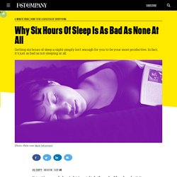 Why Six Hours Of Sleep Is As Bad As None At All