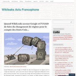 Quand WikiLeaks accuse Google et l'USAID de faire du changement de régime pour le compte des Etats-Unis…