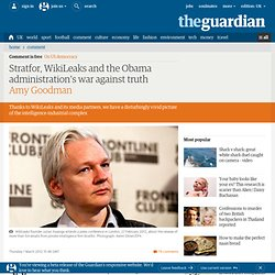 Stratfor, WikiLeaks and the Obama administration's war against truth