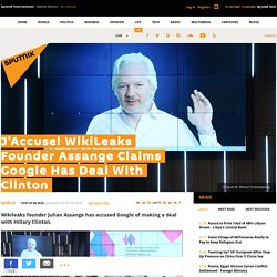 J'Accuse! WikiLeaks Founder Assange Claims Google Has Deal With Clinton