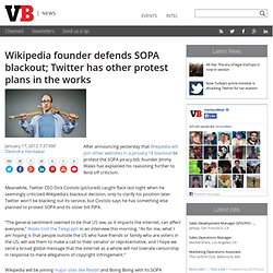 Wikipedia founder defends SOPA blackout; Twitter has other protest plans in the works