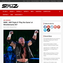WWE : Will Triple H 'Play the Game' at Wrestlemania 36? -