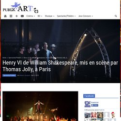 Publikart : Henry VI de William Shakespeare, mis en scène par Thomas Jolly, à Paris