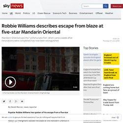 Robbie Williams describes escape from blaze at five-star Mandarin Oriental