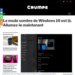 Le mode sombre de Windows 10 est là. Allumez-le maintenant - Crumpe