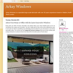 Arkay Windows: Adorn Your Home or Office with the Latest Innovative Windows