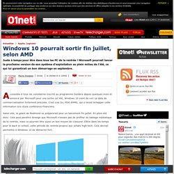 Windows 10 pourrait sortir fin juillet, selon AMD