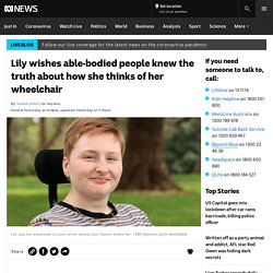 Lily wishes able-bodied people knew the truth about how she thinks of her wheelchair