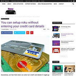 You can setup roku without entering your credit card details