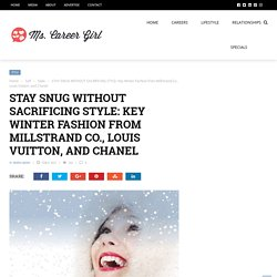 STAY SNUG WITHOUT SACRIFICING STYLE: Key Winter Fashion from Millstrand Co., Louis Vuitton, and Chanel - Ms. Career Girl
