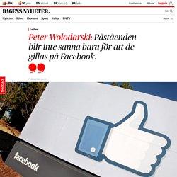 Peter Wolodarski: Påståenden blir inte sanna bara för att de gillas på Facebook.