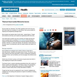 Titanium foam builds Wolverine bones - health - 23 September 2010