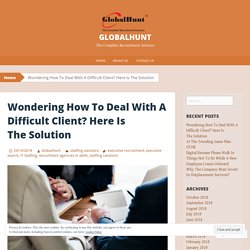 Wondering How To Deal With A Difficult Client? Here Is The Solution