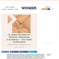 «С жиру бесишься»: Почему перемены к лучшему — это тоже испытание — Wonderzine