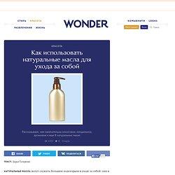 Как использовать натуральные масла для ухода за собой — Wonderzine — Wonderzine — поток «Красота»