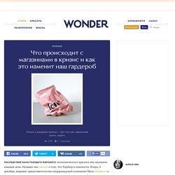 Что происходит с магазинами в кризис и как это изменит наш гардероб — Wonderzine — Wonderzine — поток «Мнение»