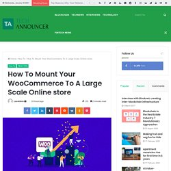How To Mount Your WooCommerce To A Large Scale Online store - Techannouncer News and Reviews