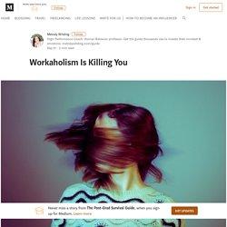 Workaholism Is Killing You