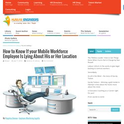 How to Know If your Mobile Workforce Employee Is Lying About His or Her Location - Humanengineers