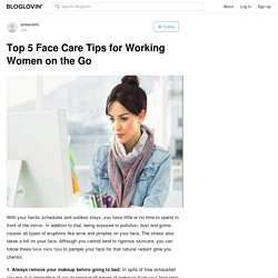 Top 5 Face Care Tips for Working Women on the Go