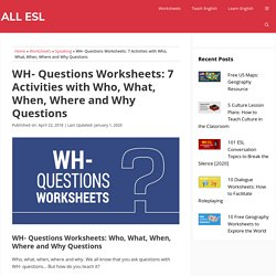 WH- Questions Worksheets: 7 Activities with Who, What, When, Where and Why Questions - ALL ESL
