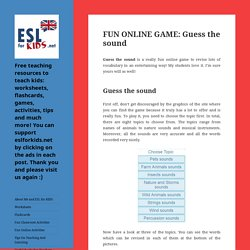 FUN ONLINE GAME: Guess the sound - Free teaching resources to teach kids: worksheets, flashcards, games, activities, tips and much more! You can support eslforkids.net by clicking on the ads in each post. Thank you and please visit us again :)