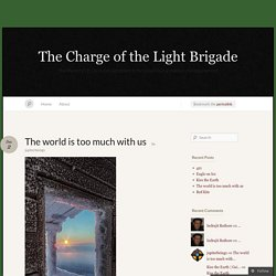 The world is too much with us « The Charge of the Light Brigade