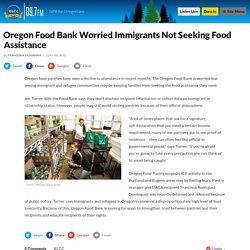 Oregon Food Bank Worried Immigrants Not Seeking Food Assistance