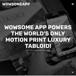 WOWSOME app powers the world's only Motion Print luxury tabloid!