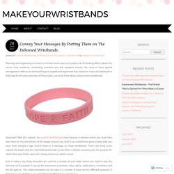 Convey Your Messages By Putting Them on The Debossed Wristbands