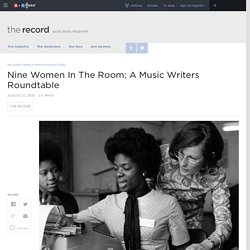 Nine Women In The Room: A Music Writers Roundtable : The Record