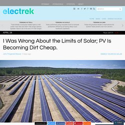 I Was Wrong About the Limits of Solar; PV Is Becoming Dirt Cheap.
